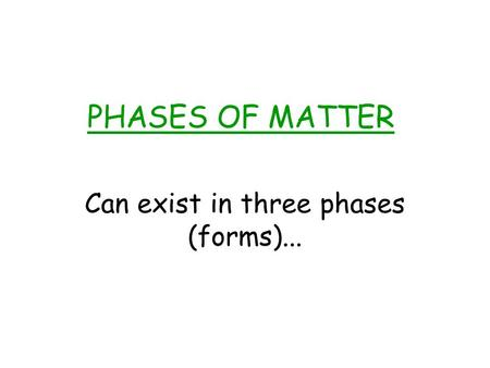 PHASES OF MATTER Can exist in three phases (forms)...