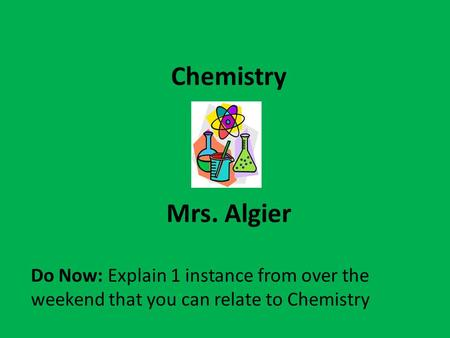 Chemistry Mrs. Algier Do Now: Explain 1 instance from over the weekend that you can relate to Chemistry.