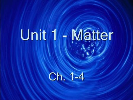 Unit 1 - Matter Ch. 1-4 General Properties of Matter Matter is anything that has mass and volume Everything is made of matter Matter is anything that.