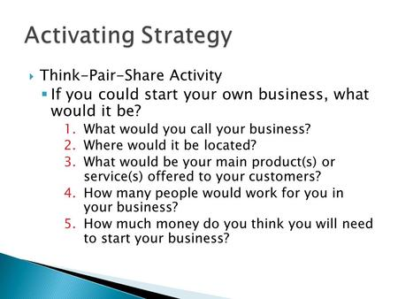  Think-Pair-Share Activity  If you could start your own business, what would it be? 1.What would you call your business? 2.Where would it be located?