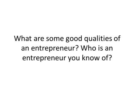 What are some good qualities of an entrepreneur? Who is an entrepreneur you know of?