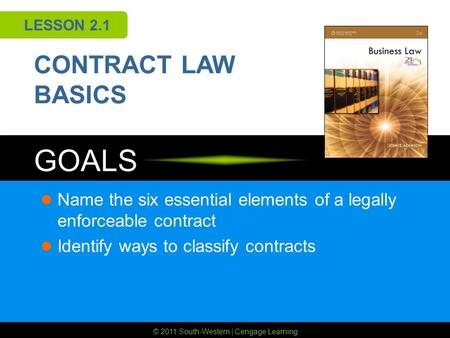 © 2011 South-Western | Cengage Learning GOALS LESSON 2.1 CONTRACT LAW BASICS Name the six essential elements of a legally enforceable contract Identify.