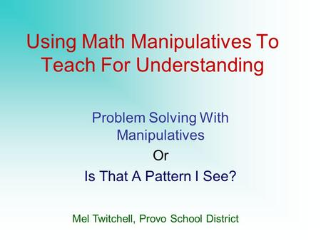 Using <strong>Math</strong> Manipulatives To Teach For Understanding Problem Solving With Manipulatives Or Is That A <strong>Pattern</strong> I See? Mel Twitchell, Provo School District.