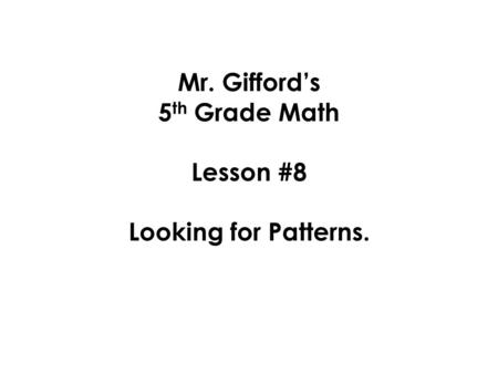 Mr. Gifford's 5 th Grade Math Lesson #8 Looking for Patterns.