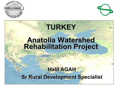 1 Anatolia Watershed Rehabilitation Project TURKEY Anatolia Watershed Rehabilitation Project Halil AGAH Sr Rural Development Specialist.