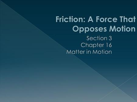  This section introduces and describes friction.  You will explore the types of friction and study examples of each.