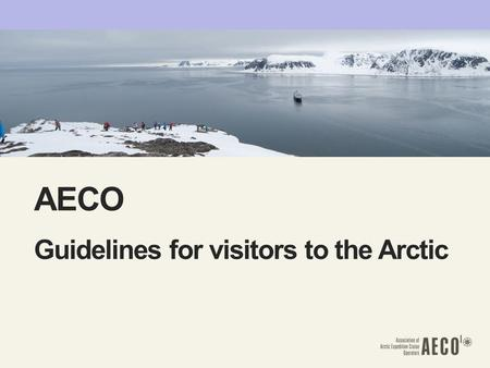 AECO Guidelines for visitors to the Arctic. ILJA LANG ―Responsible, environmentally-friendly and safe tourism ―46 members. 26 of which operate approximately.