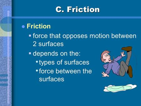 C. Friction Friction  force that opposes motion between 2 surfaces  depends on the: types of surfaces force between the surfaces.