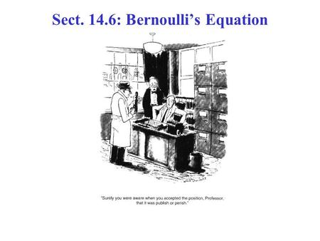 "Sect. 14.6: Bernoulli's Equation. Bernoulli's Principle (qualitative): ""Where the fluid velocity is high, the pressure is low, and where the velocity."