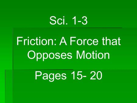 Sci. 1-3 Friction: A Force that Opposes Motion Pages 15- 20.