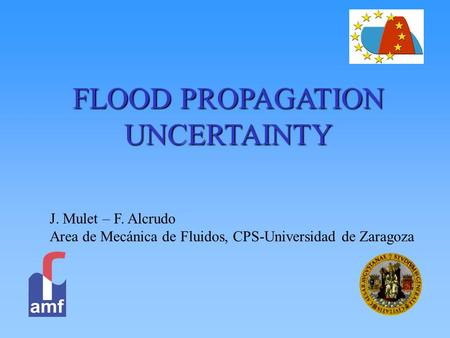 FLOOD PROPAGATION UNCERTAINTY J. Mulet – F. Alcrudo Area de Mecánica de Fluidos, CPS-Universidad de Zaragoza.