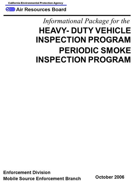 Informational Package for the HEAVY- DUTY VEHICLE INSPECTION PROGRAM PERIODIC SMOKE INSPECTION PROGRAM Mobile Source Enforcement Branch Enforcement Division.