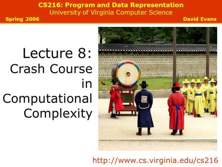 CS216: Program and Data Representation University of Virginia Computer Science Spring 2006 David Evans Lecture 8: Crash Course in Computational Complexity.