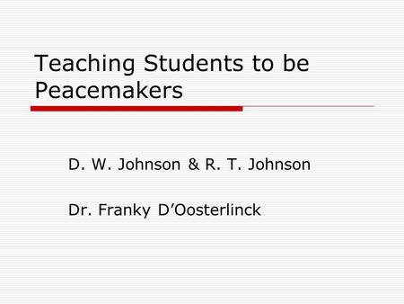 Teaching Students to be Peacemakers D. W. Johnson & R. T. Johnson Dr. Franky D'Oosterlinck.