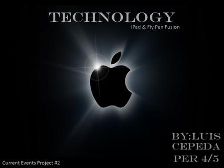 TECHNOLOGY BY:LUIS CEPEDA Per 4/5 iPad & Fly Pen Fusion Current Events Project #2.
