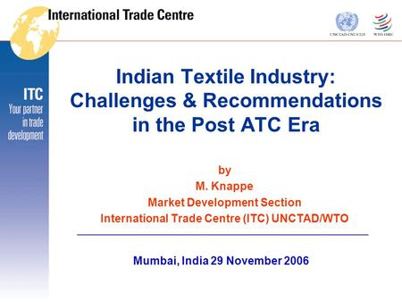 Indian Textile Industry: Challenges & Recommendations in the Post ATC Era by M. Knappe Market Development Section International Trade Centre (ITC) UNCTAD/WTO.