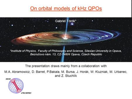 Gabriel Török* On orbital models of kHz QPOs *Institute of Physics, Faculty of Philosophy and Science, Silesian University in Opava, Bezručovo nám. 13,