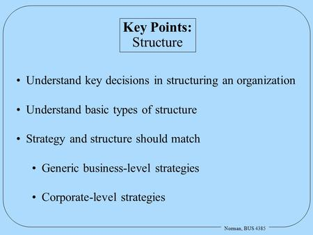 Norman, BUS 4385 Key Points: Structure Understand key decisions in structuring an organization Understand basic types of structure Strategy and structure.