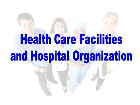 Objectives Identify different types of health care facilities. Describe a typical hospital organizational structure. Identify hospital departments and.