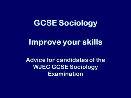 GCSE Sociology Improve your skills Advice for candidates of the WJEC GCSE Sociology Examination.