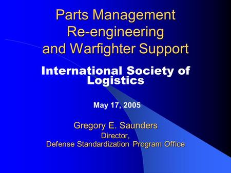 Parts Management Re-engineering and Warfighter Support International Society of Logistics May 17, 2005 Gregory E. Saunders Director, Defense Standardization.