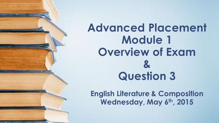 Advanced Placement Module 1 Overview of Exam & Question 3 English Literature & Composition Wednesday, May 6 th, 2015.
