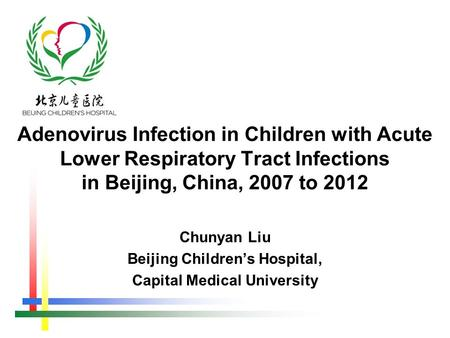 Chunyan Liu Beijing Children's Hospital, Capital Medical University Adenovirus Infection in Children with Acute Lower Respiratory Tract Infections in Beijing,