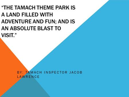 """THE TAMACH THEME PARK IS A LAND FILLED WITH ADVENTURE AND FUN; AND IS AN ABSOLUTE BLAST TO VISIT."" BY: TAMACH INSPECTOR JACOB LAWRENCE."