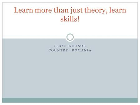 TEAM: KIRISOR COUNTRY: ROMANIA Learn more than just theory, learn skills!