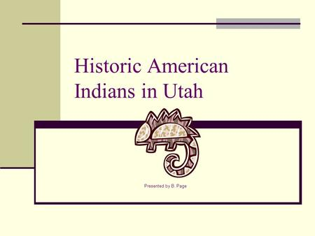Historic American Indians in Utah Presented by B. Page.