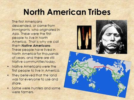 North American Tribes The first Americans descended, or came from immigrants who originated in Asia. These were the first people to live in North America.