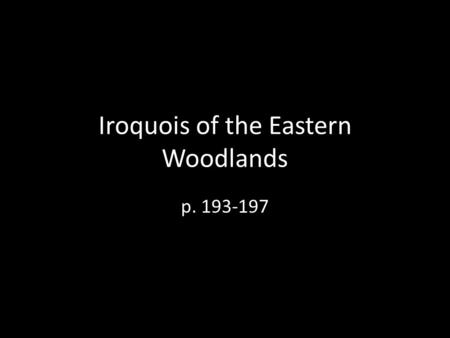 Iroquois of the Eastern Woodlands p. 193-197. Eastern Woodlands The Eastern Woodlands region covered the east coast of what is today known as the United.