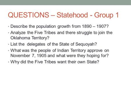 QUESTIONS – Statehood - Group 1 Describe the population growth from 1890 – 1907? Analyze the Five Tribes and there struggle to join the Oklahoma Territory?