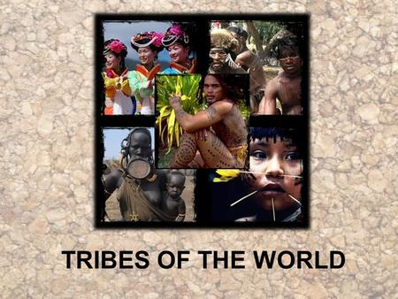 TRIBES OF THE WORLD.