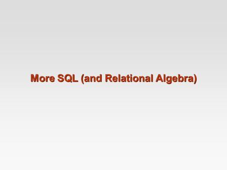 More SQL (and Relational Algebra). More SQL Extended Relational Algebra Outerjoins, Grouping/Aggregation Insert/Delete/Update.