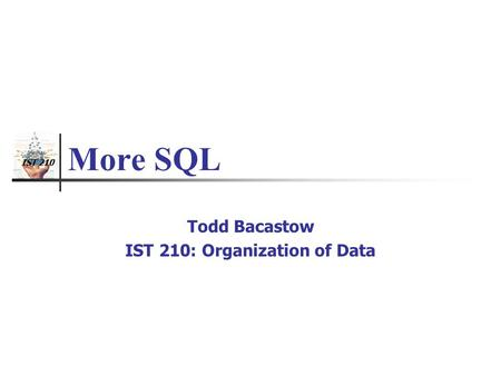 IST 210 More SQL Todd Bacastow IST 210: Organization of Data.