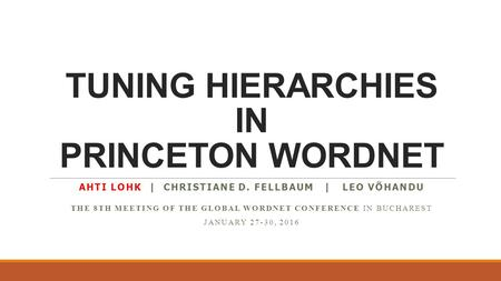 TUNING HIERARCHIES IN PRINCETON WORDNET AHTI LOHK | CHRISTIANE D. FELLBAUM | LEO VÕHANDU THE 8TH MEETING OF THE GLOBAL WORDNET CONFERENCE IN BUCHAREST.