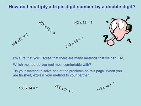 How do I multiply a triple digit number by a double digit? 145 x 67 = ? 267 x 19 = ? I'm sure that you'll agree that there are many methods that we can.
