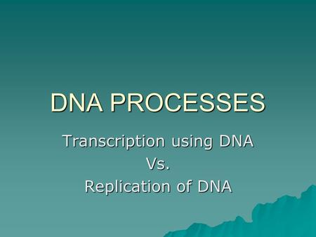 DNA PROCESSES Transcription using DNA Vs. Replication of DNA.