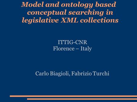 Model and ontology based conceptual searching in legislative XML collections ITTIG-CNR Florence – Italy Carlo Biagioli, Fabrizio Turchi.