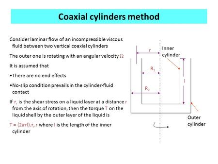 Coaxial cylinders method r R1R1 R2R2 Consider laminar flow of an incompressible viscous fluid between two vertical coaxial cylinders The outer one is rotating.