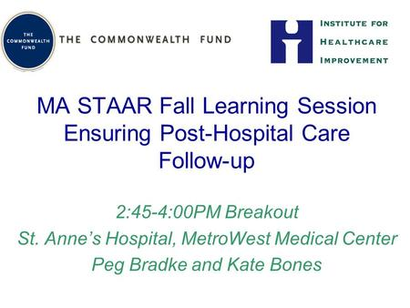 MA STAAR Fall Learning Session Ensuring Post-Hospital Care Follow-up 2:45-4:00PM Breakout St. Anne's Hospital, MetroWest Medical Center Peg Bradke and.