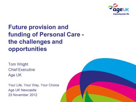 Future provision and funding of Personal Care - the challenges and opportunities Tom Wright Chief Executive Age UK Your Life, Your Way, Your Choice Age.
