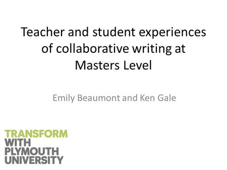 Teacher and student experiences of collaborative writing at Masters Level Emily Beaumont and Ken Gale.
