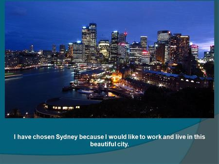 I have chosen Sydney because I would like to work and live in this beautiful city.