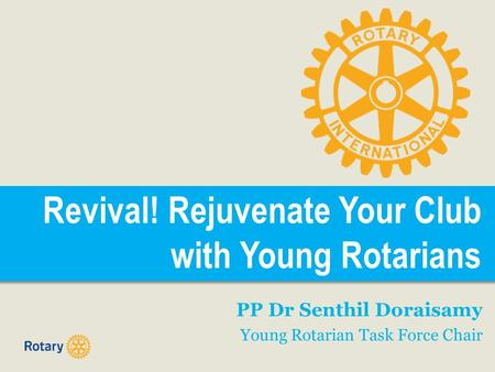 Revival! Rejuvenate Your Club with Young Rotarians PP Dr Senthil Doraisamy Young Rotarian Task Force Chair.