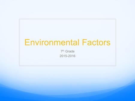 Environmental Factors 7 th Grade 2015-2016. Dear 16 year old me! https://www.youtube.com/watch?v=_4jgUcxMezM Meredith Stapleton.