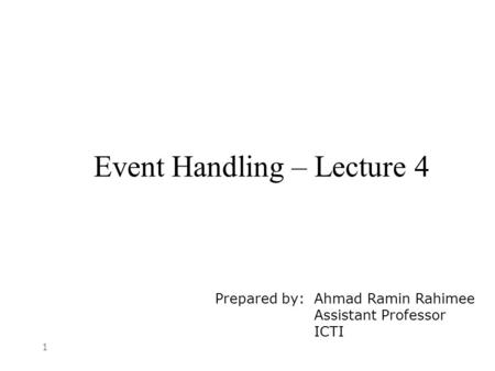 1 Event Handling – Lecture 4 Prepared by: Ahmad Ramin Rahimee Assistant Professor ICTI.
