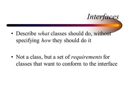 Interfaces Describe what classes should do, without specifying how they should do it Not a class, but a set of requirements for classes that want to conform.