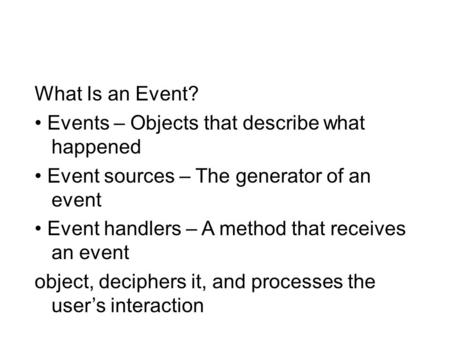 What Is an Event? Events – Objects that describe what happened Event sources – The generator of an event Event handlers – A method that receives an event.